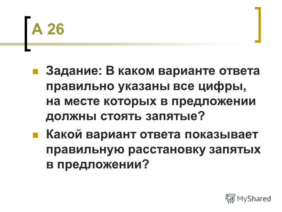 А 26 Задание: В каком варианте ответа правильно указаны все цифры, на месте которых в предложении должны стоять запятые? Какой вариант ответа показывает правильную расстановку запятых в предложении?