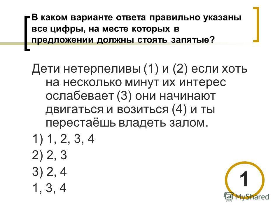 В каком варианте ответа правильно указаны все цифры, на месте которых в предложении должны стоять запятые? Дети нетерпеливы (1) и (2) если хоть на несколько минут их интерес ослабевает (3) они начинают двигаться и возиться (4) и ты перестаёшь владеть