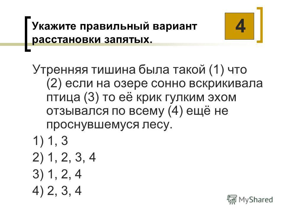 Укажите правильный вариант расстановки запятых. Утренняя тишина была такой (1) что (2) если на озере сонно вскрикивала птица (3) то её крик гулким эхом отзывался по всему (4) ещё не проснувшемуся лесу. 1) 1, 3 2) 1, 2, 3, 4 3) 1, 2, 4 4) 2, 3, 4 4
