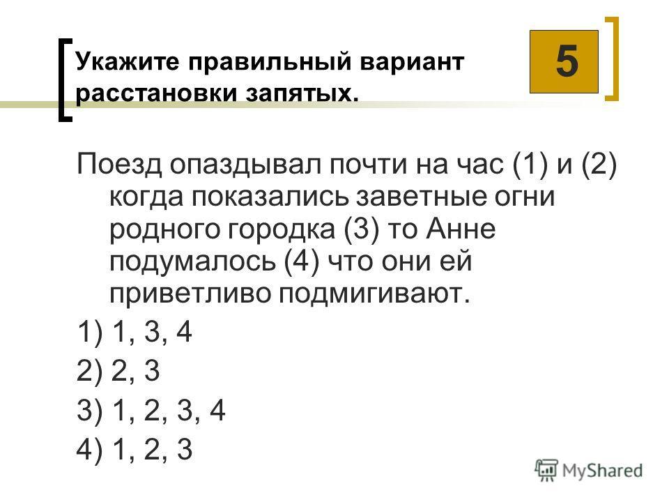 Укажите правильный вариант расстановки запятых. Поезд опаздывал почти на час (1) и (2) когда показались заветные огни родного городка (3) то Анне подумалось (4) что они ей приветливо подмигивают. 1) 1, 3, 4 2) 2, 3 3) 1, 2, 3, 4 4) 1, 2, 3 5