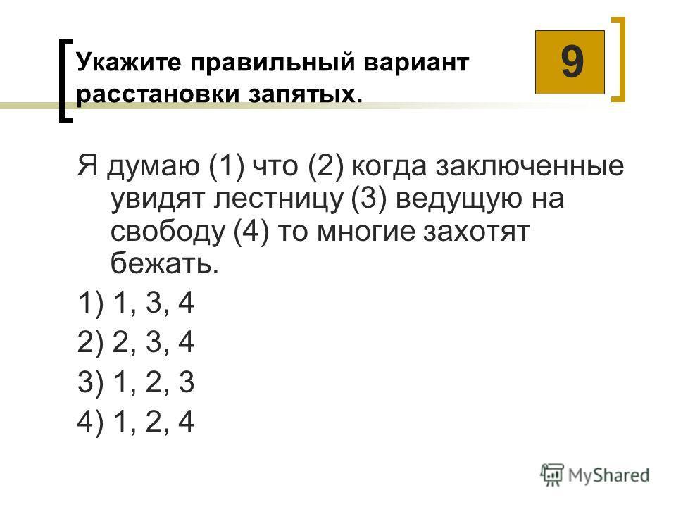 Укажите правильный вариант расстановки запятых. Я думаю (1) что (2) когда заключенные увидят лестницу (3) ведущую на свободу (4) то многие захотят бежать. 1) 1, 3, 4 2) 2, 3, 4 3) 1, 2, 3 4) 1, 2, 4 9