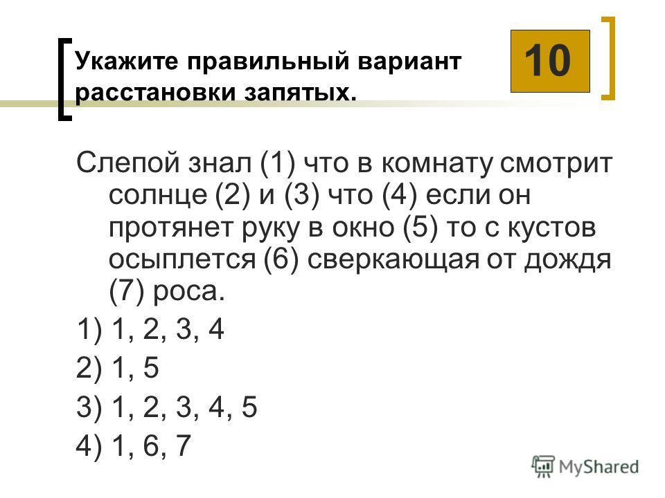 Укажите правильный вариант расстановки запятых. Слепой знал (1) что в комнату смотрит солнце (2) и (3) что (4) если он протянет руку в окно (5) то с кустов осыплется (6) сверкающая от дождя (7) роса. 1) 1, 2, 3, 4 2) 1, 5 3) 1, 2, 3, 4, 5 4) 1, 6, 7