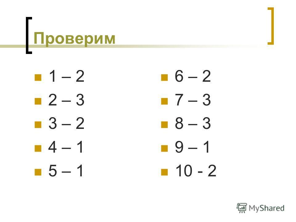 Проверим 1 – 2 2 – 3 3 – 2 4 – 1 5 – 1 6 – 2 7 – 3 8 – 3 9 – 1 10 - 2