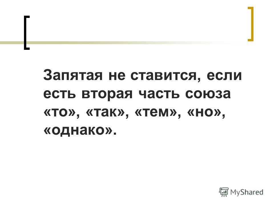 Запятая не ставится, если есть вторая часть союза «то», «так», «тем», «но», «однако».