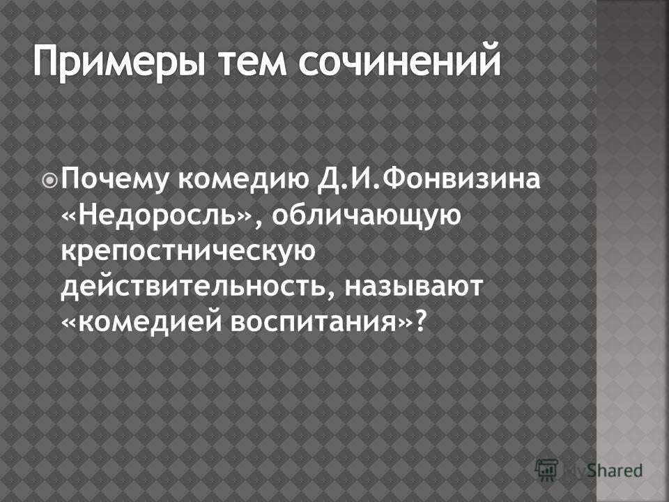 Почему комедию Д.И.Фонвизина «Недоросль», обличающую крепостническую действительность, называют «комедией воспитания»?