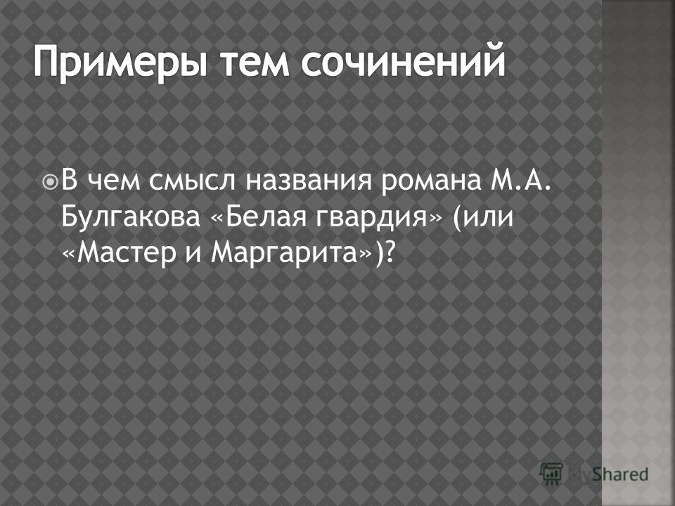 В чем смысл названия романа М.А. Булгакова «Белая гвардия» (или «Мастер и Маргарита»)?