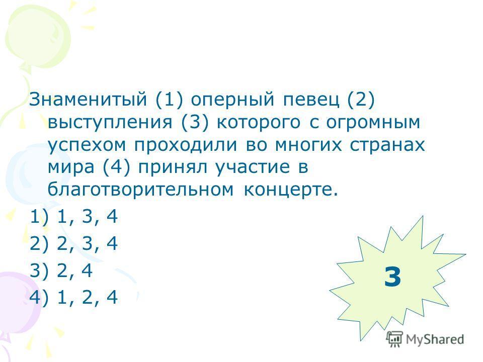 Знаменитый (1) оперный певец (2) выступления (3) которого с огромным успехом проходили во многих странах мира (4) принял участие в благотворительном концерте. 1) 1, 3, 4 2) 2, 3, 4 3) 2, 4 4) 1, 2, 4 3