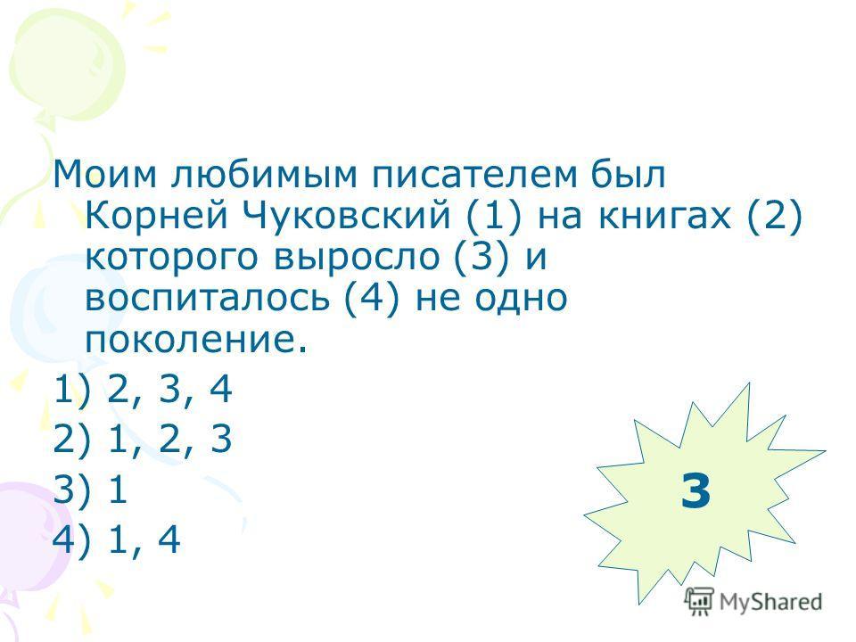 Моим любимым писателем был Корней Чуковский (1) на книгах (2) которого выросло (3) и воспиталось (4) не одно поколение. 1) 2, 3, 4 2) 1, 2, 3 3) 1 4) 1, 4 3