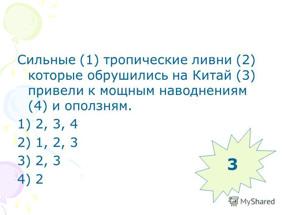 Сильные (1) тропические ливни (2) которые обрушились на Китай (3) привели к мощным наводнениям (4) и оползням. 1) 2, 3, 4 2) 1, 2, 3 3) 2, 3 4) 2 3