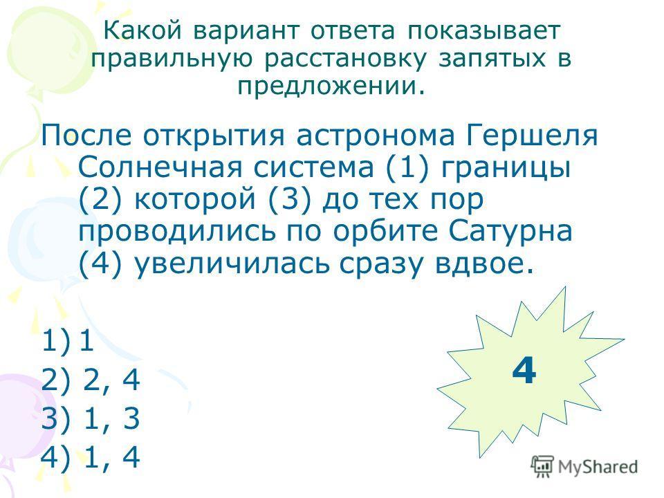 Какой вариант ответа показывает правильную расстановку запятых в предложении. После открытия астронома Гершеля Солнечная система (1) границы (2) которой (3) до тех пор проводились по орбите Сатурна (4) увеличилась сразу вдвое. 1)1 2) 2, 4 3) 1, 3 4)
