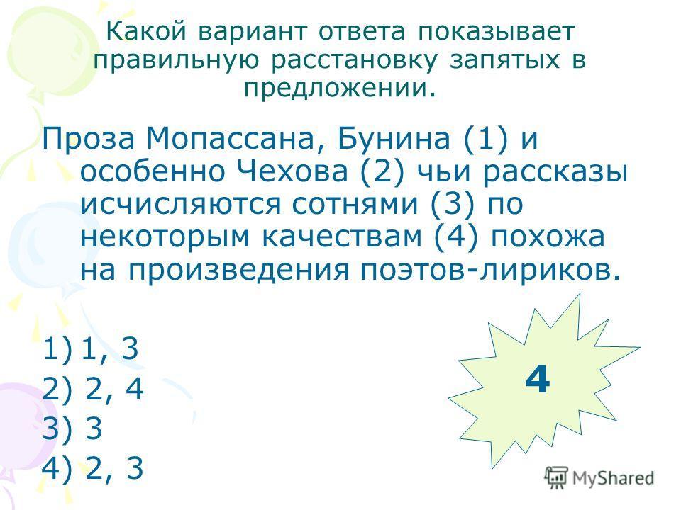 Какой вариант ответа показывает правильную расстановку запятых в предложении. Проза Мопассана, Бунина (1) и особенно Чехова (2) чьи рассказы исчисляются сотнями (3) по некоторым качествам (4) похожа на произведения поэтов-лириков. 1)1, 3 2) 2, 4 3) 3