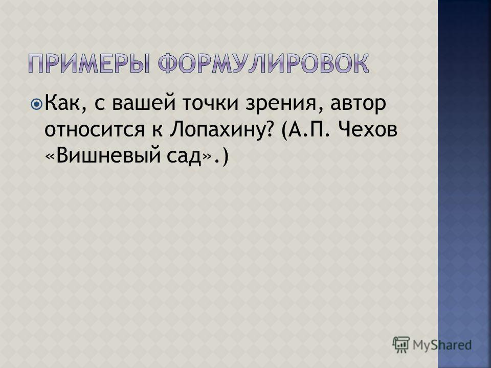 Как, с вашей точки зрения, автор относится к Лопахину? (А.П. Чехов «Вишневый сад».)
