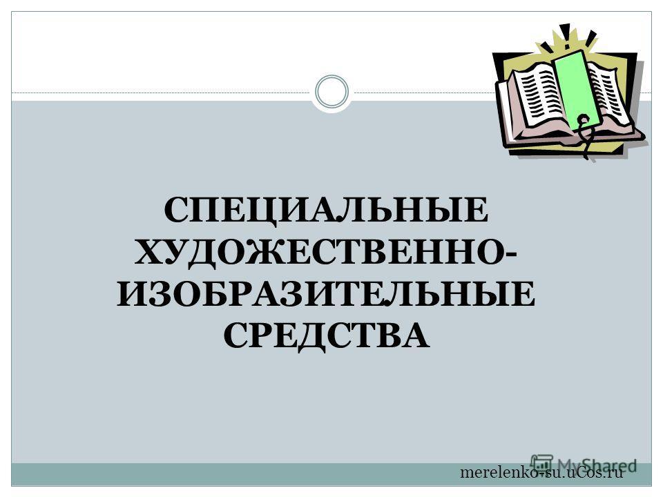 СПЕЦИАЛЬНЫЕ ХУДОЖЕСТВЕННО- ИЗОБРАЗИТЕЛЬНЫЕ СРЕДСТВА merelenko-su.uCos.ru