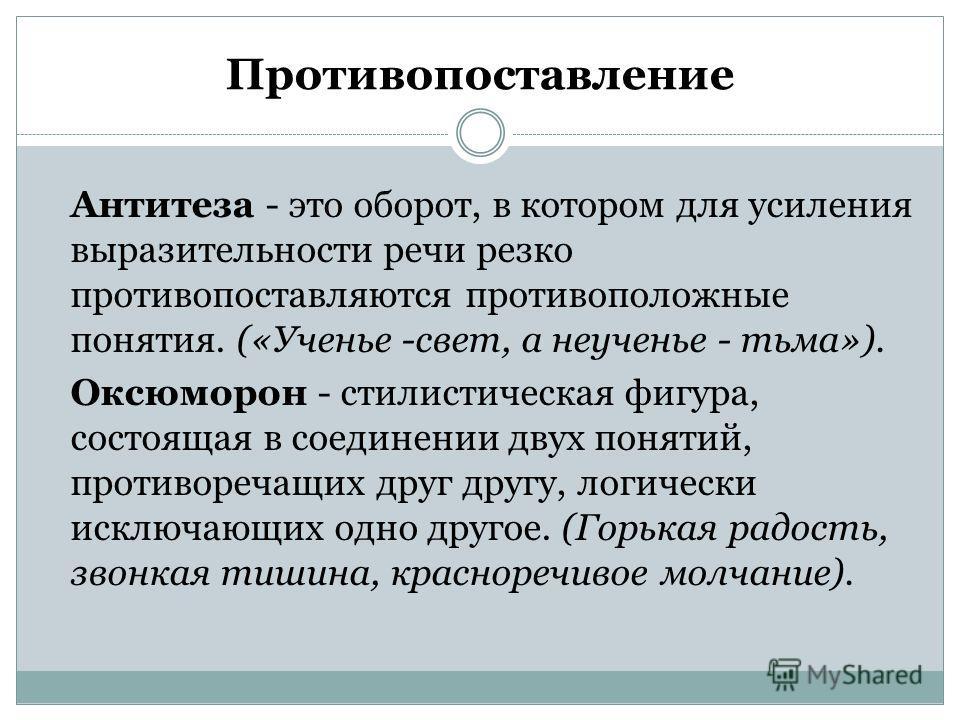Противопоставление Антитеза - это оборот, в котором для усиления выразительности речи резко противопоставляются противоположные понятия. («Ученье -свет, а неученье - тьма»). Оксюморон - стилистическая фигура, состоящая в соединении двух понятий, прот