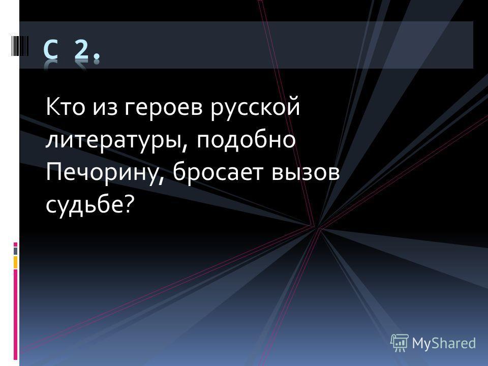 Кто из героев русской литературы, подобно Печорину, бросает вызов судьбе?
