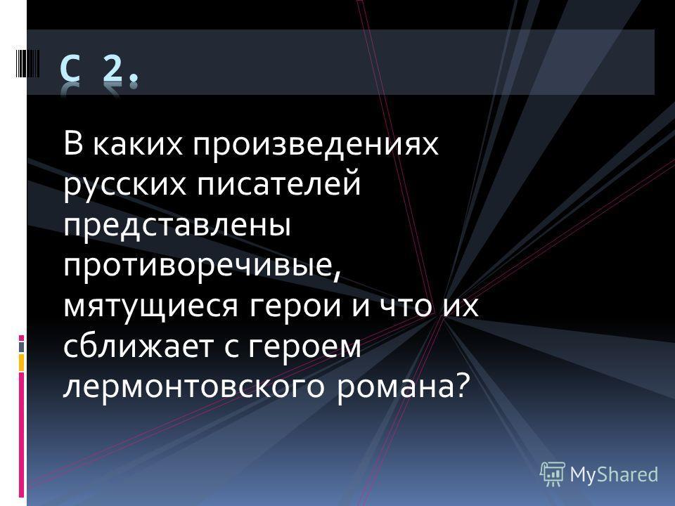 В каких произведениях русских писателей представлены противоречивые, мятущиеся герои и что их сближает с героем лермонтовского романа?