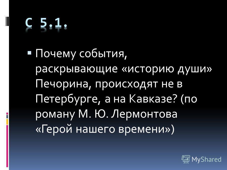 Почему события, раскрывающие «историю души» Печорина, происходят не в Петербурге, а на Кавказе? (по роману М. Ю. Лермонтова «Герой нашего времени»)