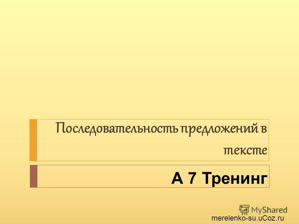 А 7 Тренинг Последовательность предложений в тексте merelenko-su.uCoz.ru