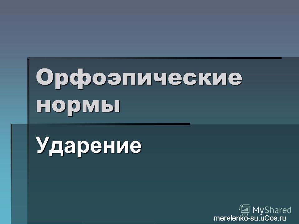 Орфоэпические нормы Ударение merelenko-su.uCos.ru