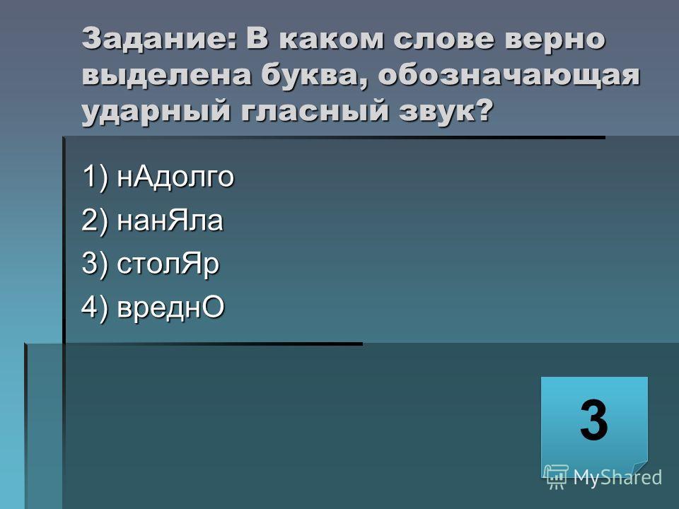 Задание: В каком слове верно выделена буква, обозначающая ударный гласный звук? 1) нАдолго 2) нанЯла 3) столЯр 4) вреднО 3 3