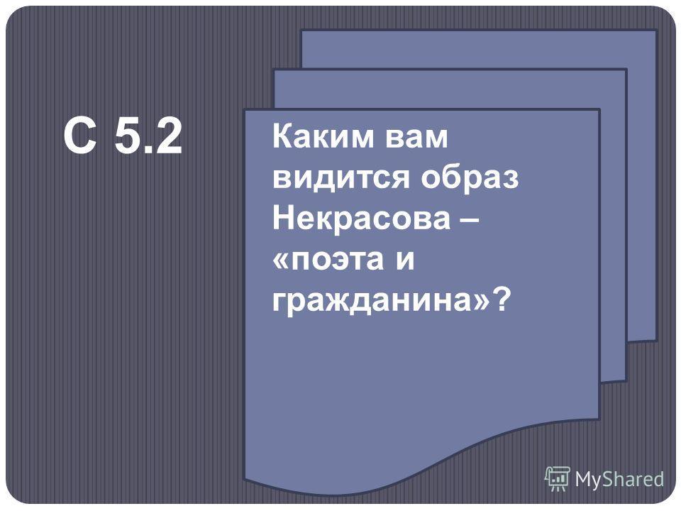 Каким вам видится образ Некрасова – «поэта и гражданина»? С 5.2