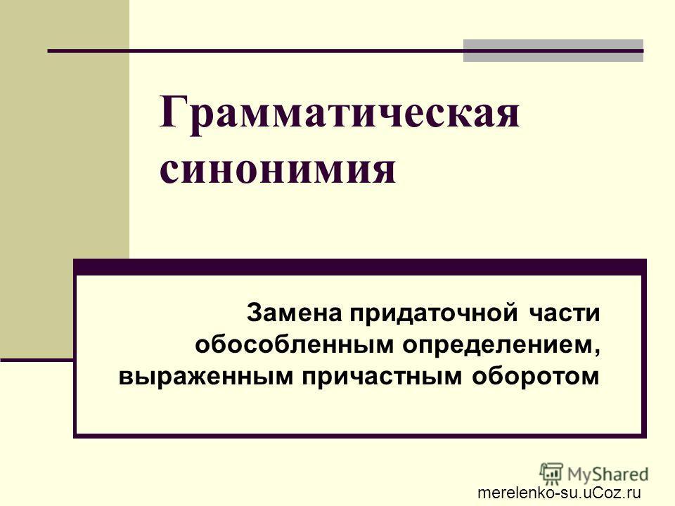 Грамматическая синонимия Замена придаточной части обособленным определением, выраженным причастным оборотом merelenko-su.uCoz.ru
