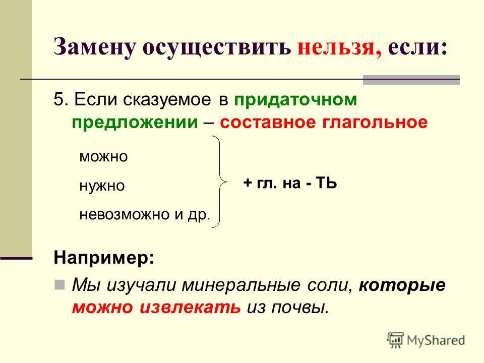 Замену осуществить нельзя, если: 5. Если сказуемое в придаточном предложении – составное глагольное Например: Мы изучали минеральные соли, которые можно извлекать из почвы. можно нужно невозможно и др. + гл. на - ТЬ