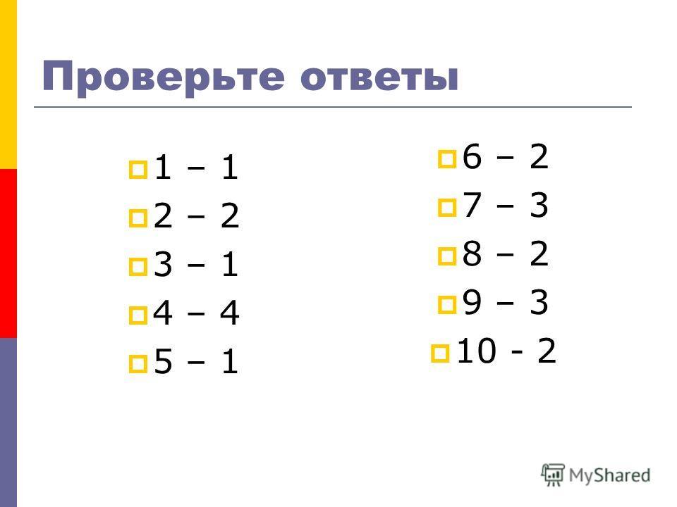 Проверьте ответы 1 – 1 2 – 2 3 – 1 4 – 4 5 – 1 6 – 2 7 – 3 8 – 2 9 – 3 10 - 2
