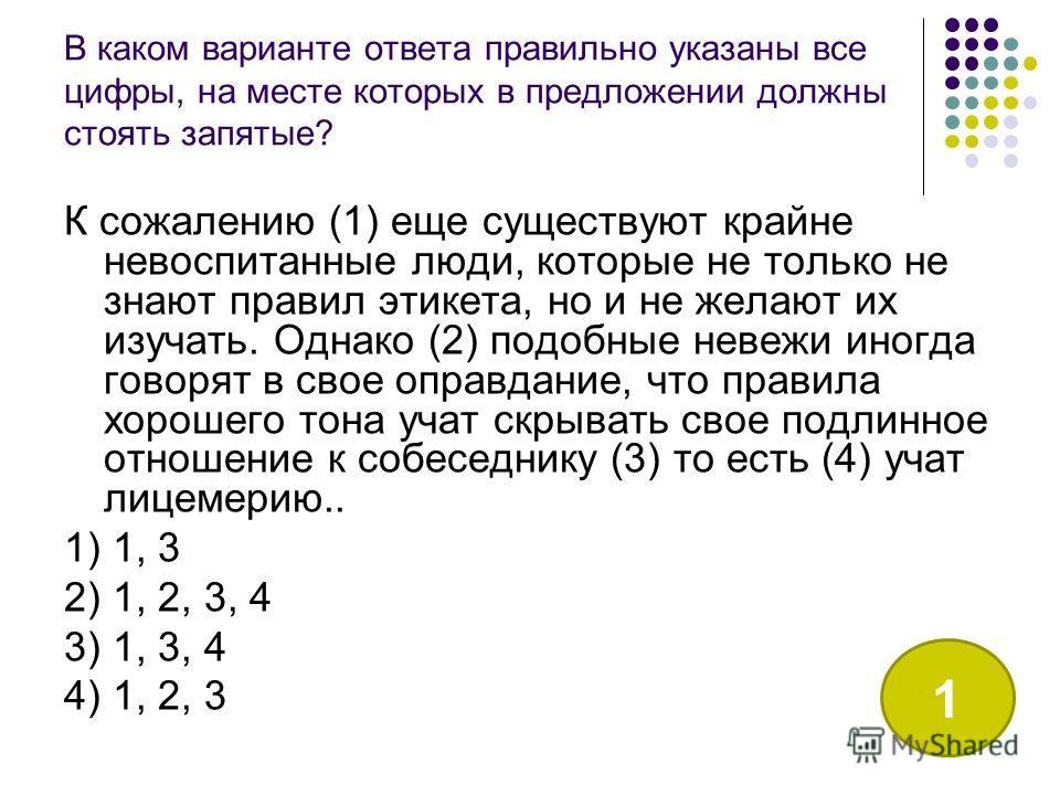В каком варианте ответа правильно указаны все цифры, на месте которых в предложении должны стоять запятые? К сожалению (1) еще существуют крайне невоспитанные люди, которые не только не знают правил этикета, но и не желают их изучать. Однако (2) подо