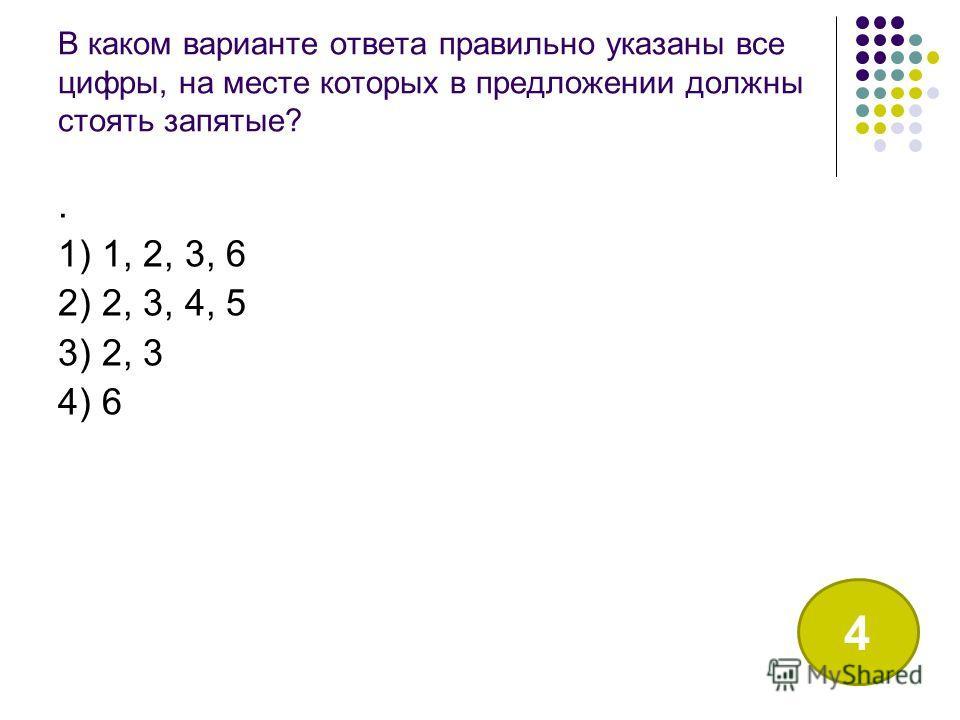 В каком варианте ответа правильно указаны все цифры, на месте которых в предложении должны стоять запятые?. 1) 1, 2, 3, 6 2) 2, 3, 4, 5 3) 2, 3 4) 6 4