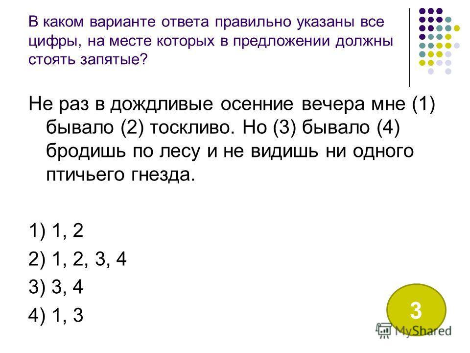 В каком варианте ответа правильно указаны все цифры, на месте которых в предложении должны стоять запятые? Не раз в дождливые осенние вечера мне (1) бывало (2) тоскливо. Но (3) бывало (4) бродишь по лесу и не видишь ни одного птичьего гнезда. 1) 1, 2