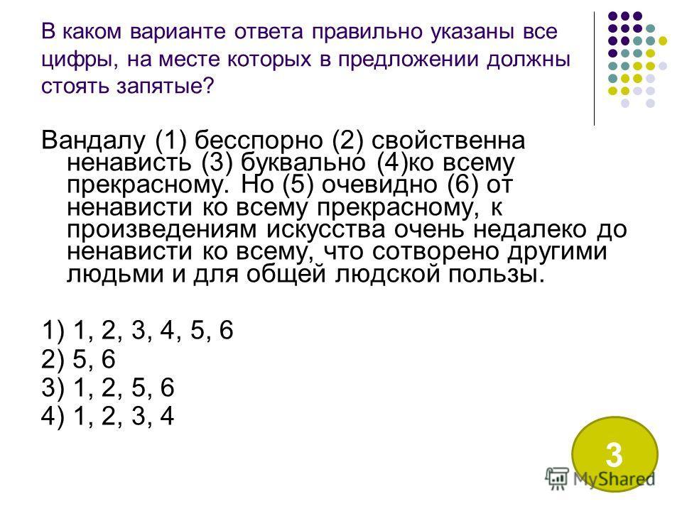В каком варианте ответа правильно указаны все цифры, на месте которых в предложении должны стоять запятые? Вандалу (1) бесспорно (2) свойственна ненависть (3) буквально (4)ко всему прекрасному. Но (5) очевидно (6) от ненависти ко всему прекрасному, к