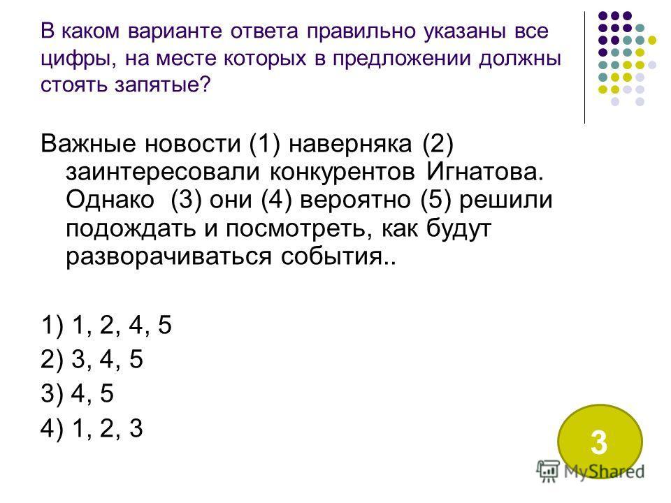 В каком варианте ответа правильно указаны все цифры, на месте которых в предложении должны стоять запятые? Важные новости (1) наверняка (2) заинтересовали конкурентов Игнатова. Однако (3) они (4) вероятно (5) решили подождать и посмотреть, как будут