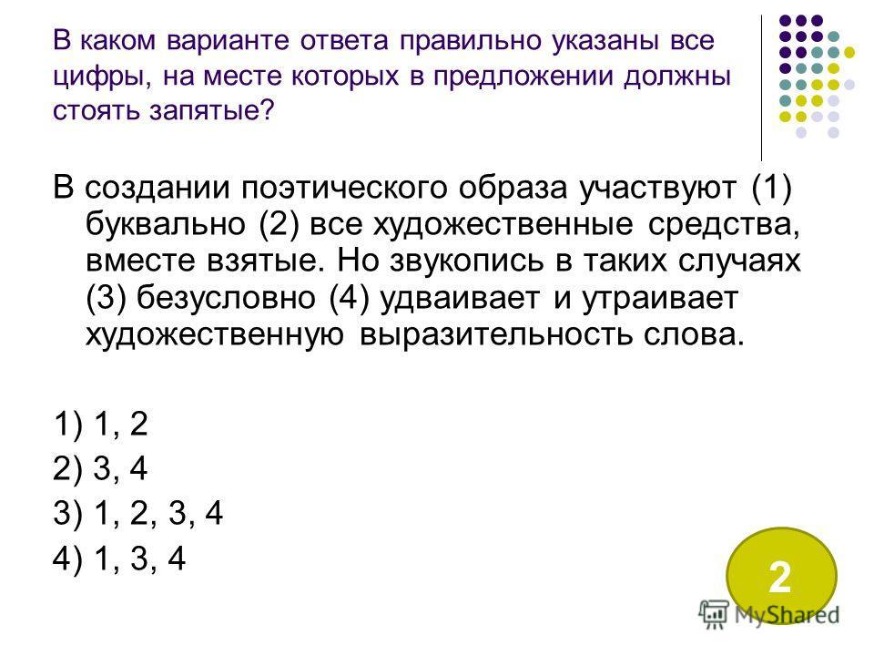В каком варианте ответа правильно указаны все цифры, на месте которых в предложении должны стоять запятые? В создании поэтического образа участвуют (1) буквально (2) все художественные средства, вместе взятые. Но звукопись в таких случаях (3) безусло