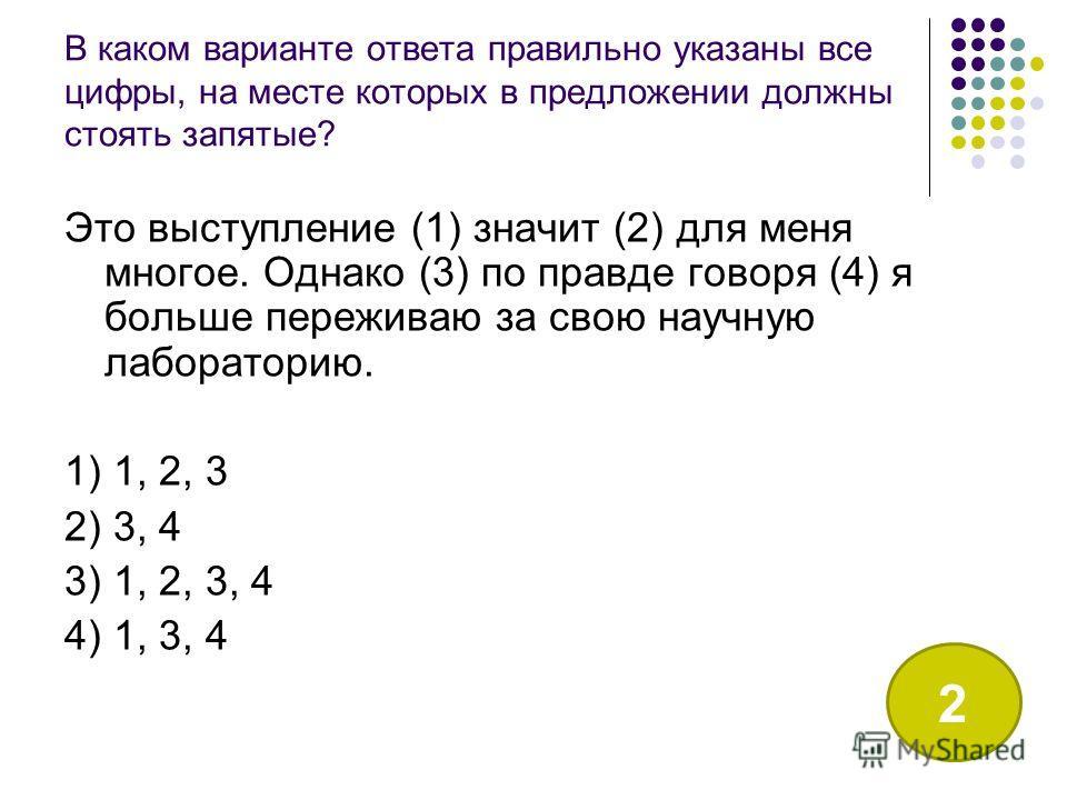 В каком варианте ответа правильно указаны все цифры, на месте которых в предложении должны стоять запятые? Это выступление (1) значит (2) для меня многое. Однако (3) по правде говоря (4) я больше переживаю за свою научную лабораторию. 1) 1, 2, 3 2) 3
