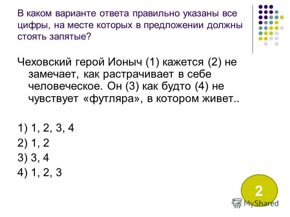 В каком варианте ответа правильно указаны все цифры, на месте которых в предложении должны стоять запятые? Чеховский герой Ионыч (1) кажется (2) не замечает, как растрачивает в себе человеческое. Он (3) как будто (4) не чувствует «футляра», в котором