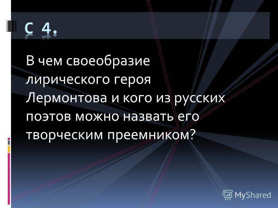 В чем своеобразие лирического героя Лермонтова и кого из русских поэтов можно назвать его творческим преемником?