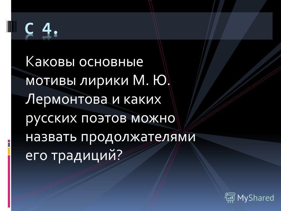 Каковы основные мотивы лирики М. Ю. Лермонтова и каких русских поэтов можно назвать продолжателями его традиций?