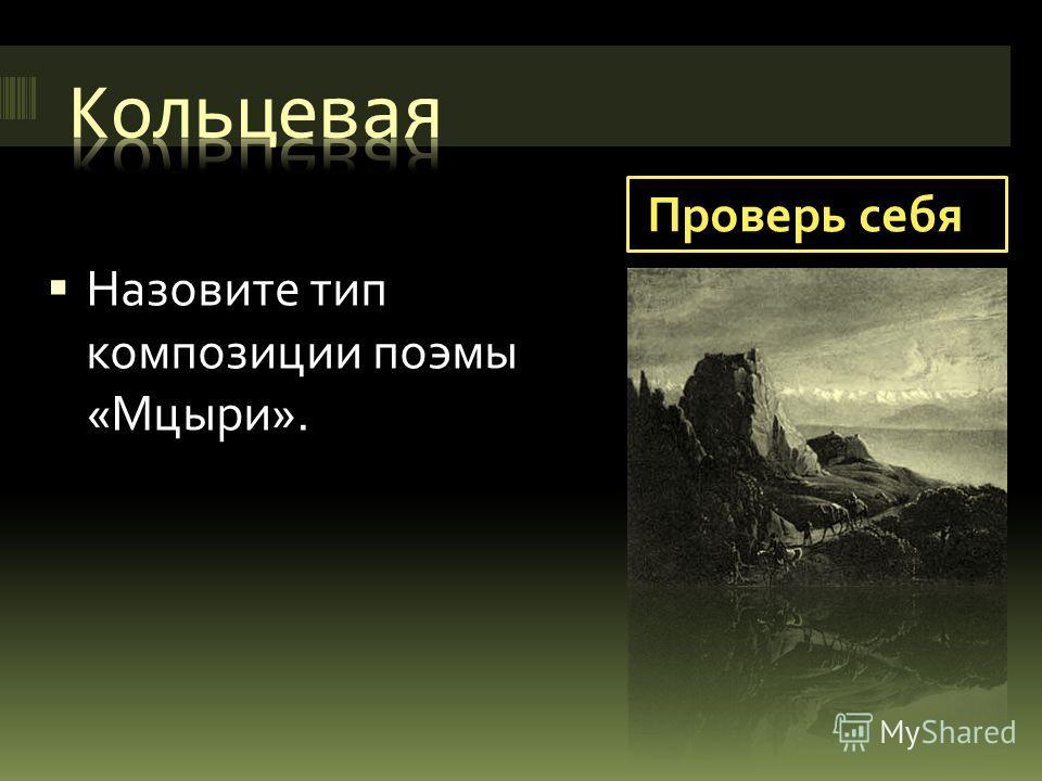 Проверь себя Назовите тип композиции поэмы «Мцыри».