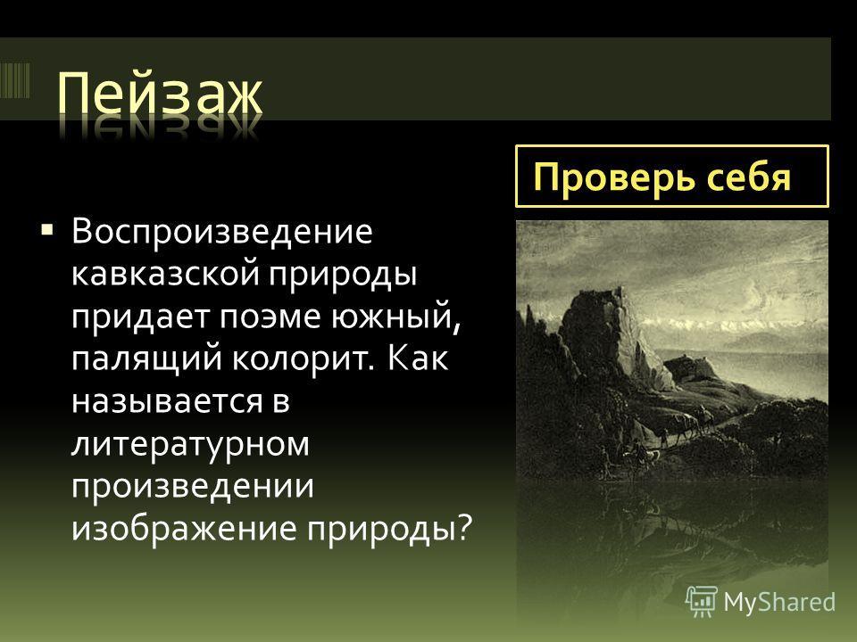 Проверь себя Воспроизведение кавказской природы придает поэме южный, палящий колорит. Как называется в литературном произведении изображение природы?