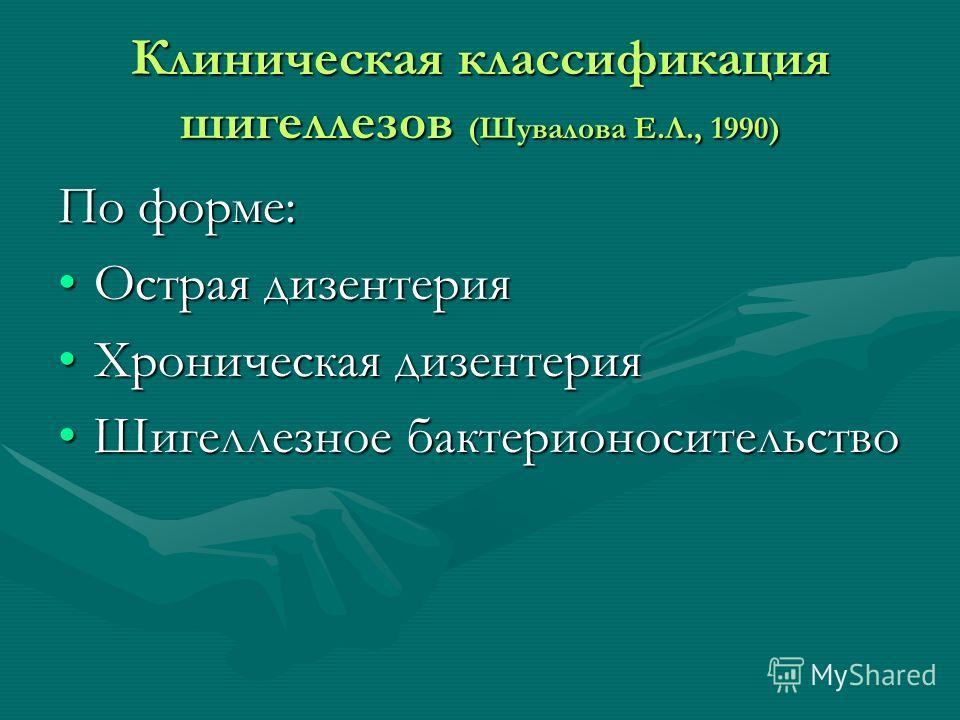 Клиническая классификация шигеллезов (Шувалова Е.Л., 1990) По форме: Острая дизентерияОстрая дизентерия Хроническая дизентерияХроническая дизентерия Шигеллезное бактерионосительствоШигеллезное бактерионосительство
