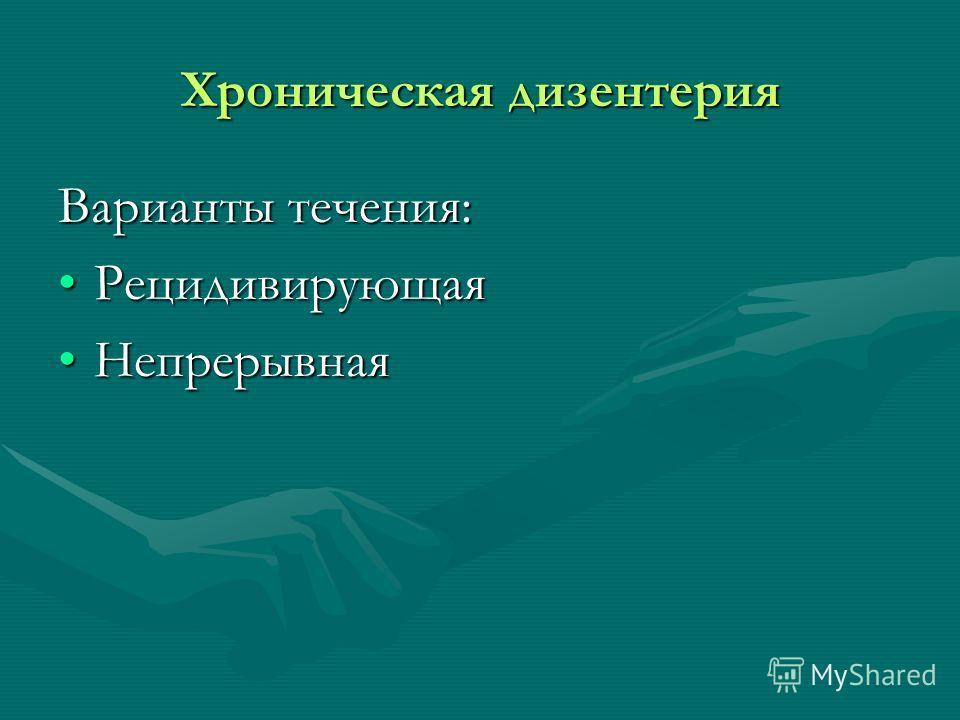 Хроническая дизентерия Варианты течения: РецидивирующаяРецидивирующая НепрерывнаяНепрерывная