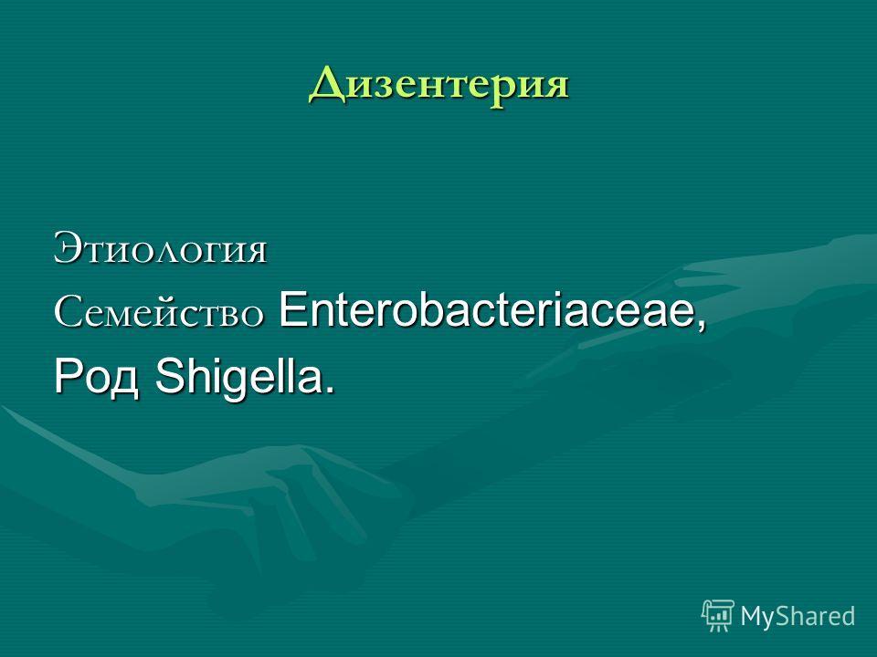 Дизентерия Этиология Семейство Enterobacteriaceae, Род Shigella.
