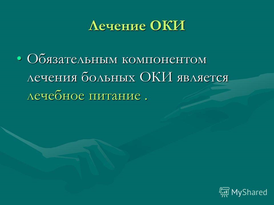 Лечение ОКИ Обязательным компонентом лечения больных ОКИ является лечебное питание.Обязательным компонентом лечения больных ОКИ является лечебное питание.