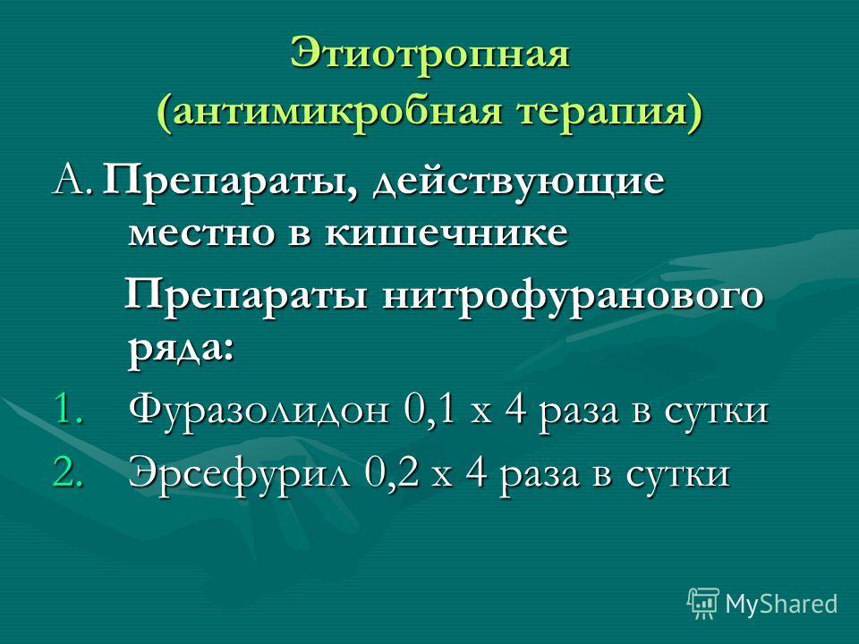 Этиотропная (антимикробная терапия) А. Препараты, действующие местно в кишечнике Препараты нитрофуранового ряда: Препараты нитрофуранового ряда: 1.Фуразолидон 0,1 х 4 раза в сутки 2.Эрсефурил 0,2 х 4 раза в сутки