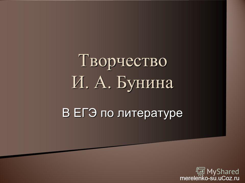 В ЕГЭ по литературе Творчество И. А. Бунина merelenko-su.uCoz.ru