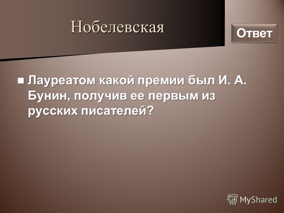 Нобелевская Лауреатом какой премии был И. А. Бунин, получив ее первым из русских писателей? Лауреатом какой премии был И. А. Бунин, получив ее первым из русских писателей? Ответ
