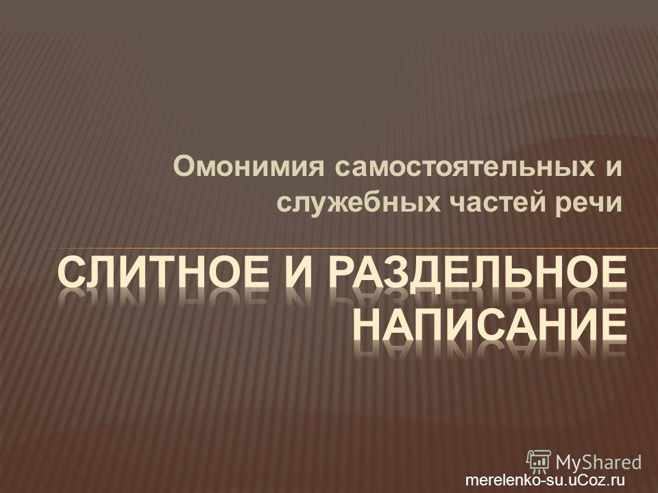 Омонимия самостоятельных и служебных частей речи merelenko-su.uCoz.ru