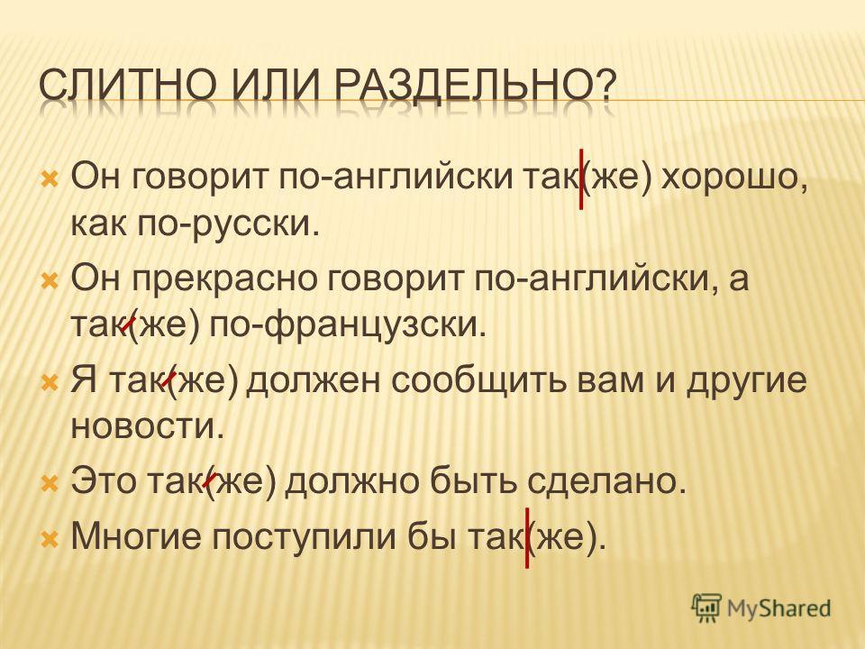 Он говорит по-английски так(же) хорошо, как по-русски. Он прекрасно говорит по-английски, а так(же) по-французски. Я так(же) должен сообщить вам и другие новости. Это так(же) должно быть сделано. Многие поступили бы так(же).
