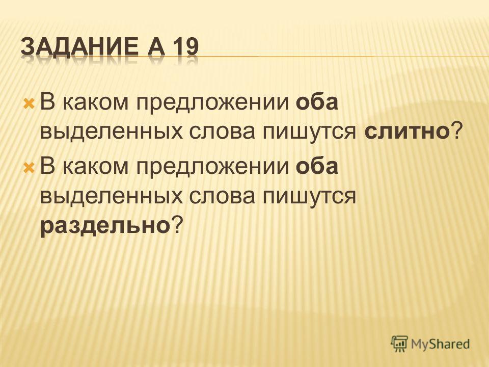 В каком предложении оба выделенных слова пишутся слитно? В каком предложении оба выделенных слова пишутся раздельно?